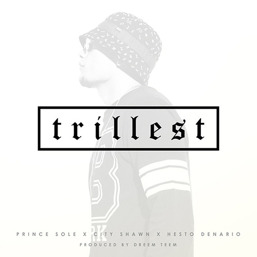 Trillest by Prince Sole ft. City Shawn & Hesto Denario (Prod. by Dreem Teem)