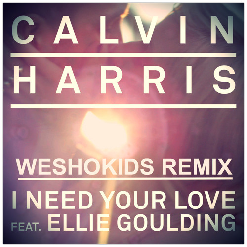 Calvin Harris - I Need Your Love (Ft. Ellie Goulding) (WESHOKIDS REMIX)