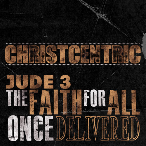 Christcentric - Jude 3 (The Faith For All Once Delivered)