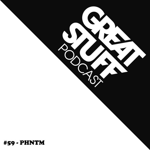 Great Stuff Podcast 059 with PHNTM