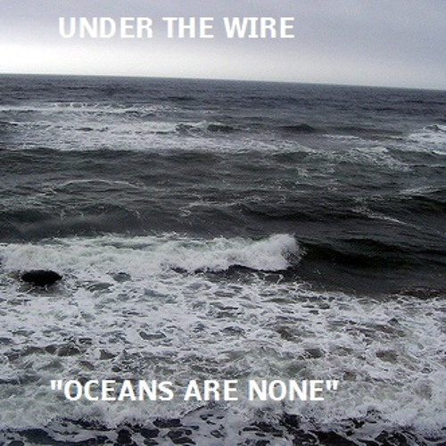 Under The Wire- Oceans Are None