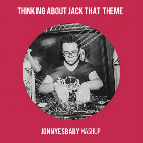 Thinking About Jack That Theme (Jonnyesbaby Mashup)