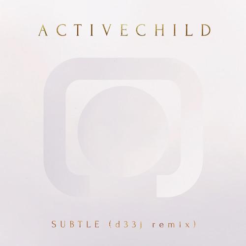 Active Child - Subtle (D33J Remix)
