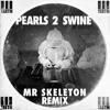 Pearls 2 Swine (Mr. Skeleton Remix)