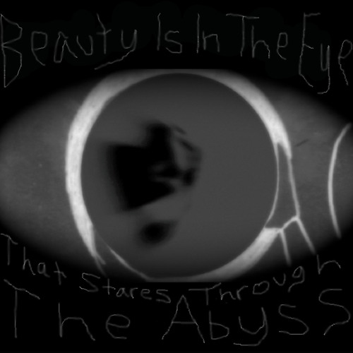 Beauty Is In The Eye That Stares Through The Abyss