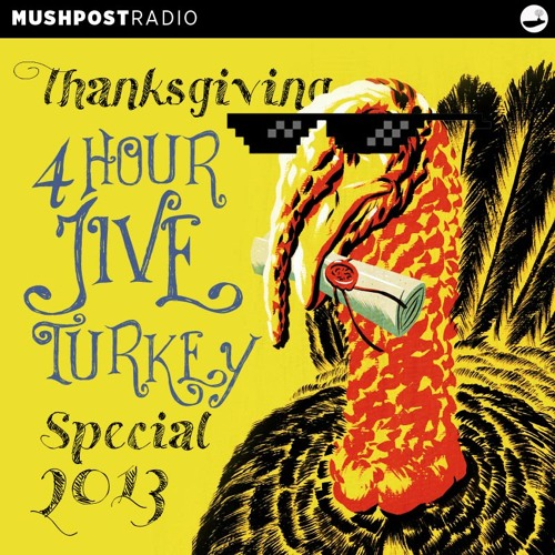 2013 Nov 28 - Mushpost Radio: Thanksgiving 4 Hour Jive Turkey Special