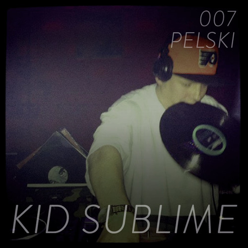 Pelski Podcast 007 - Kid Sublime