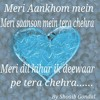 Meri Aankhom Mein Meri Saanson Mein Tera Chehra Meri Dil Kihar Ik Deewaar Pe Tera Chehra.