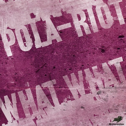 Pola-Riot - What What