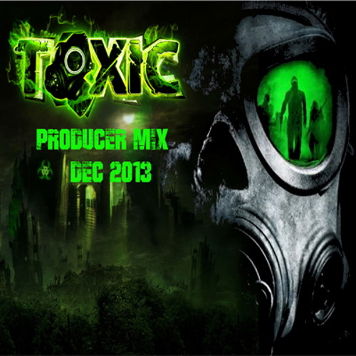 Toxic - Dec 2013 Producer Mix