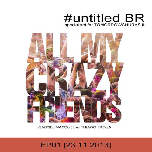 untitledBR - All My Crazy Friends [EP01] (Special Dj Set @ TomorrowchurrasIII) 23.11.2013