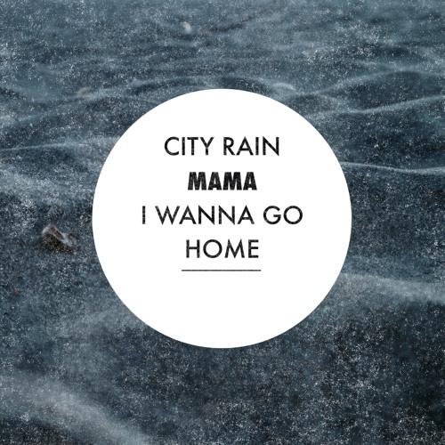 City Rain - Mama I Wanna Go Home