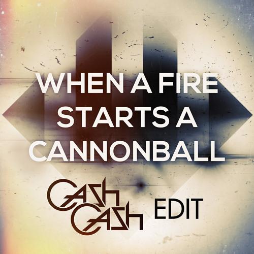 When A Fire Starts A Cannonball (Cash Cash Edit)