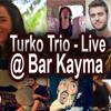 Turko Trio Live - Ajde Jano @ Bar Kayma | 5.12.13