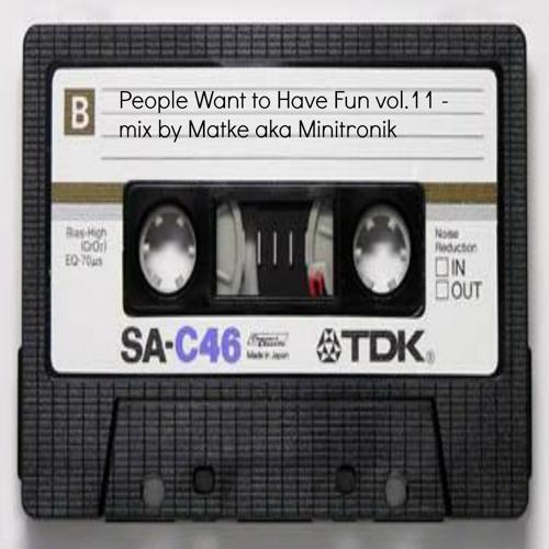 People Want to Have Fun vol.11 - mix by Matke aka Minitronik