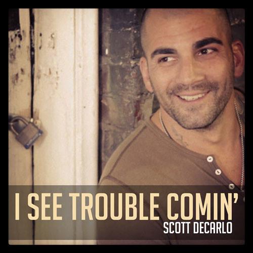 Scott DeCarlo - I See Trouble Comin'