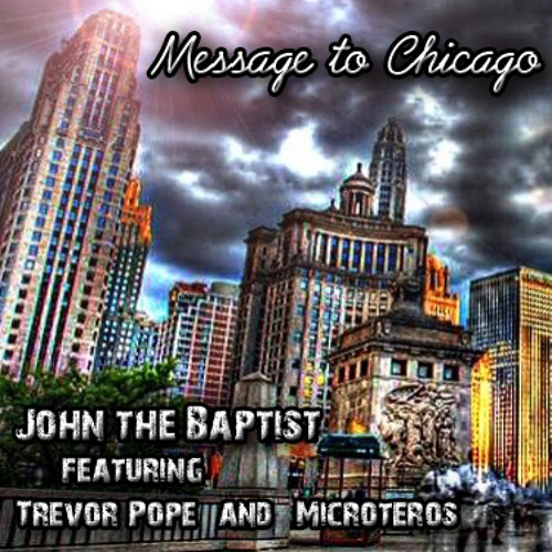 John the Baptist (ft. Trevor Pope & Microteros) - Message to Chicago (Prod. By John the Baptist)