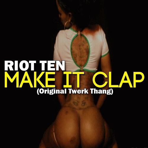 RIOT TEN - MAKE IT CLAP (ORIGINAL TWERK THANG)