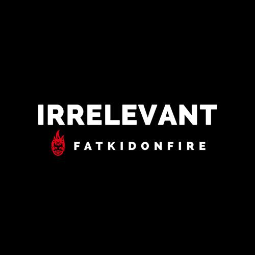 Irrelevant x FatKidOnFire mix