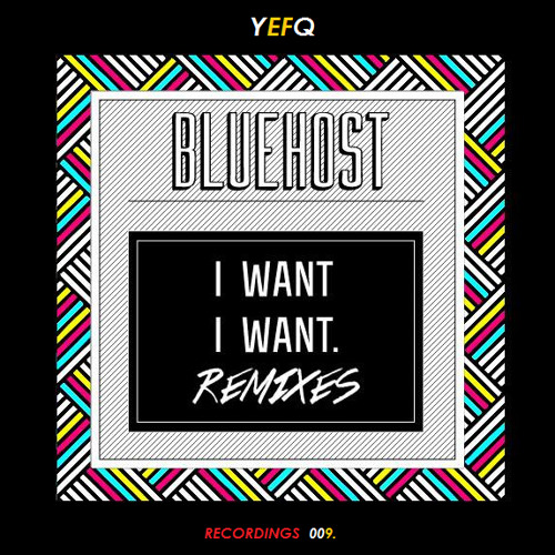 Bluehost - I Want I Want Remixes EP (YEFQ Records 009)