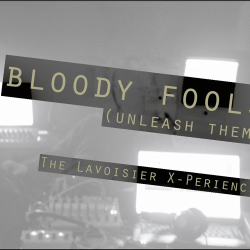 Bloody Fools (unleash them) - The Lavoisier X-Perience