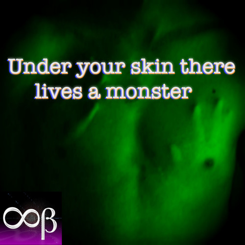 Under your skin there lives a monster - The monster is you
