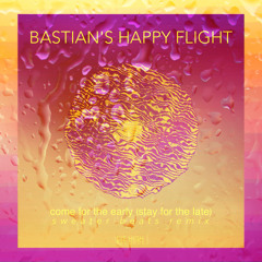 Bastian's Happy Flight - Come For The Early   Stay For The Late   (Sweater Beats Remix)