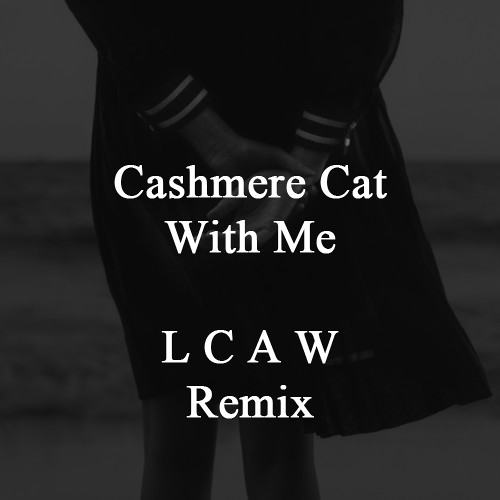 Cashmere Cat - With Me ( LCAW Remix )
