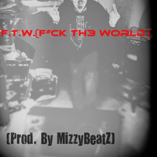 F.T.W.(F#CK The World)(Prod. By MizzyBeatZ)