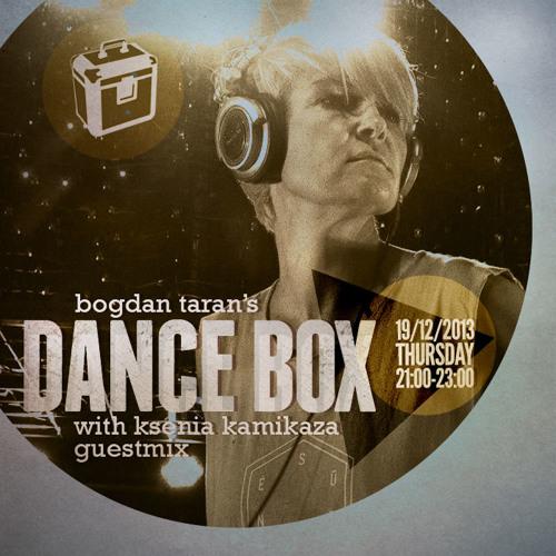 Dance Box with Bogdan Taran - 19 Dec 2013 feat. Ksenia Kamikaza guest mix