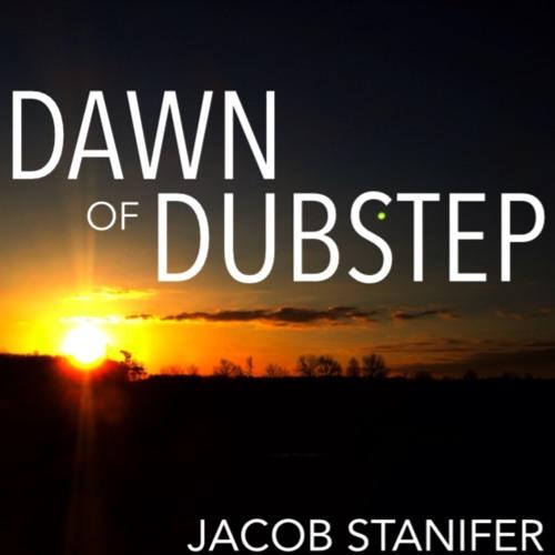 Jacob Stanifer - Dawn of Dubstep *Free Download*