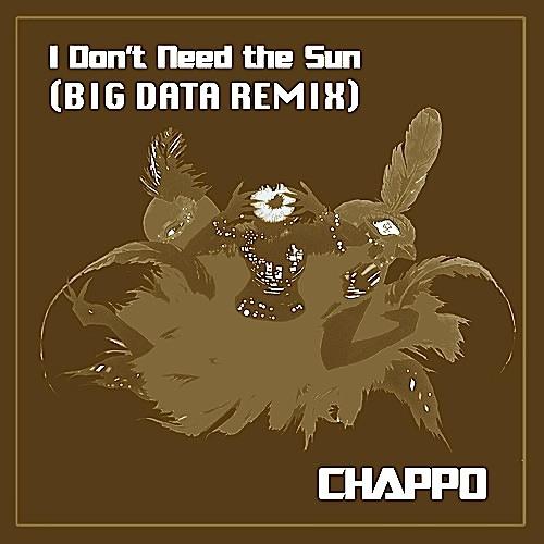 CHAPPO - I Don't Need The Sun (Big Data Remix)