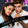 Thinkin' bout you - Ariana Grande and Justin Bieber
