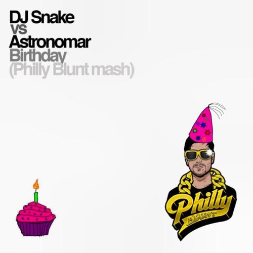 DJ Snake vs Astronomar - Birthday (Philly Blunt Mash)