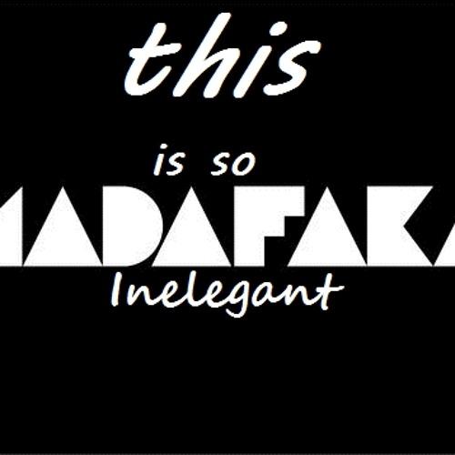 This is so madafaka- Inelegant 