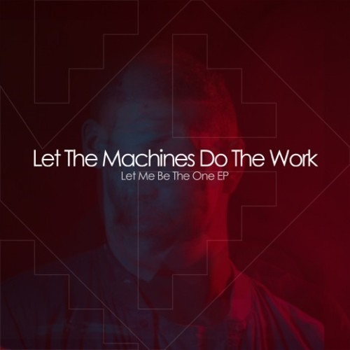 LetThe Machine Do The Work - Let Me Be The One (Original Mix)