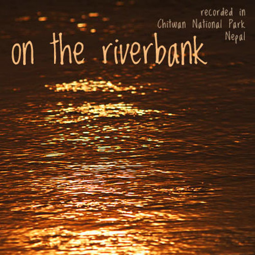 """""""On The Riverbank"""" - Excerpt from nature soundscape - Chitwan National Park, Nepal"""