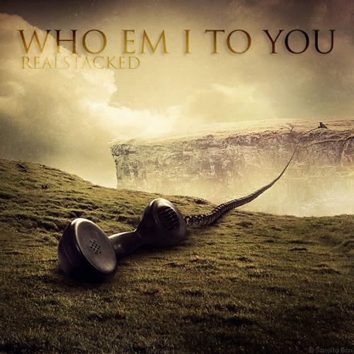 WHO EM I TO YOU - REALSTACKED (MIXED BY WHOISAMAZE)