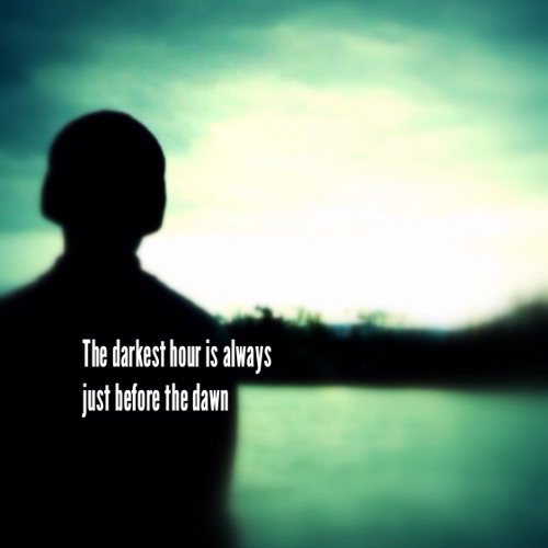 The Darkest Hour Is Always Just Before The Dawn