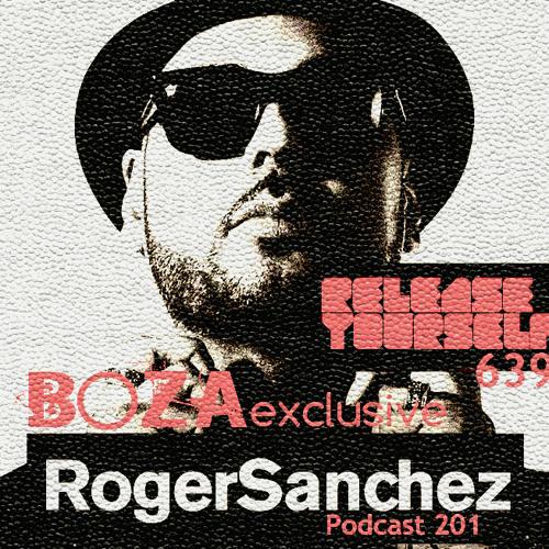 Roger Sanchez   Release Yourself 639 Pod Cast 201 BOZA Exclusive (www.djboza.com)