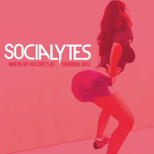 The Socialytes- Where My Ratchets At (Original Mix)
