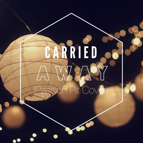 Carried Away (Passion Pit Cover)