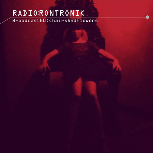 Radio Rontronik: Broadcast 60 (Chairs And Flowers)