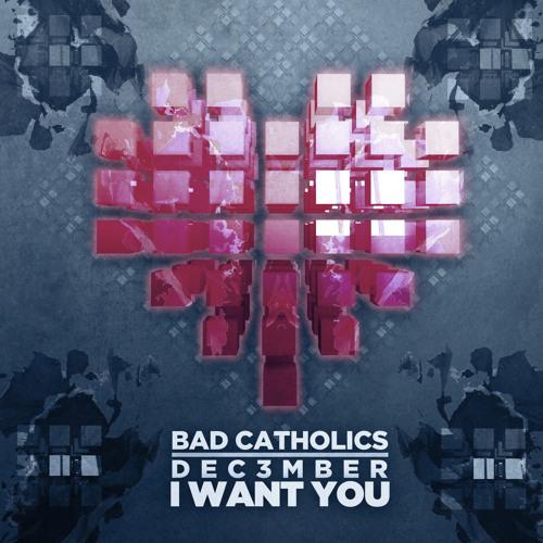 Bad Catholics & Dec3mber - I Want You