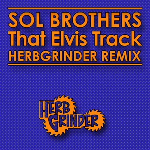 SOL BROTHERS - THAT ELVIS TRACK REMIX (HERBGRINDER Remix) Free DL