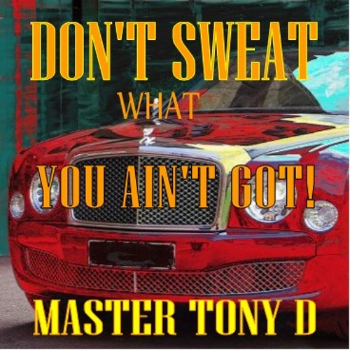 Don't Sweat what You Ain't Got!