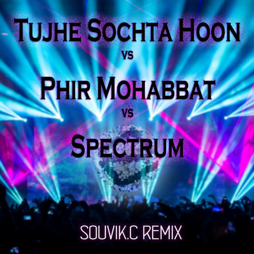 Tujhe Sochta Hoon Vs Phir Mohabbat Vs Spectrum(Souvik.C ComplextroStep Mix) ***D/L IN DESCRIPTION***