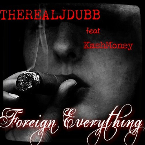 Foreign Everything  Therealjdubb feat KashMoney
