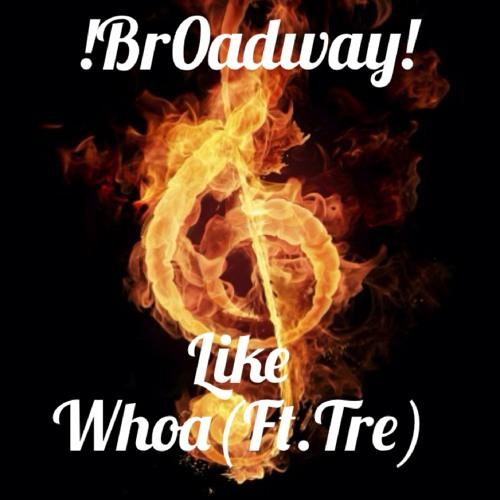 !Br0adway!- Like Whoa (Ft.Tre)