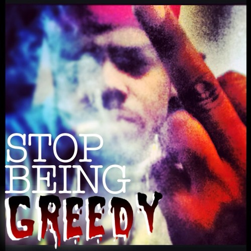 STOP BEING GREEDY